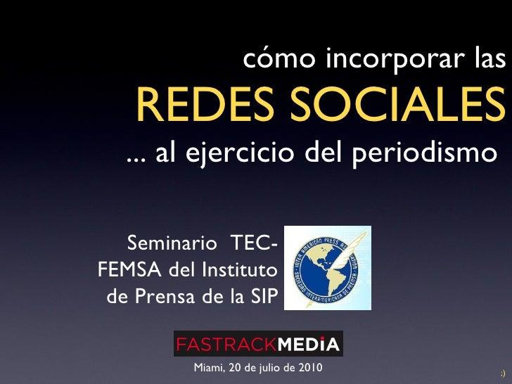 cómo incorporar las   REDES SOCIALES ... al ejercicio del periodismo  Miami, 20 de julio de 2010 Seminario  TEC-FEMSA del ...