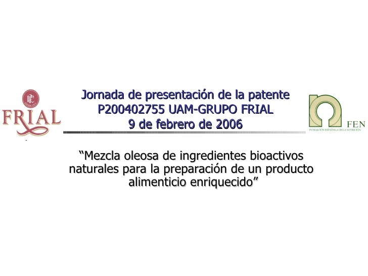 """Jornada de presentación de la patente P200402755 UAM-GRUPO FRIAL 9 de febrero de 2006 """" Mezcla oleosa de ingredientes bioa..."""