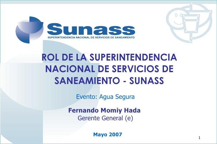 ROL DE LA SUPERINTENDENCIA NACIONAL DE SERVICIOS DE SANEAMIENTO - SUNASS Evento: Agua Segura Fernando Momiy Hada  Gerente ...