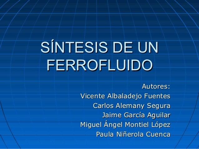 SÍNTESIS DE UN FERROFLUIDO                       Autores:    Vicente Albaladejo Fuentes        Carlos Alemany Segura      ...