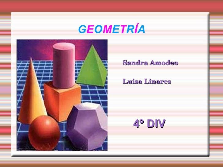 G E O M E T R Í A <ul><li>Sandra Amodeo </li></ul><ul><li>Luisa Linares </li></ul><ul><li>4º DIV </li></ul>