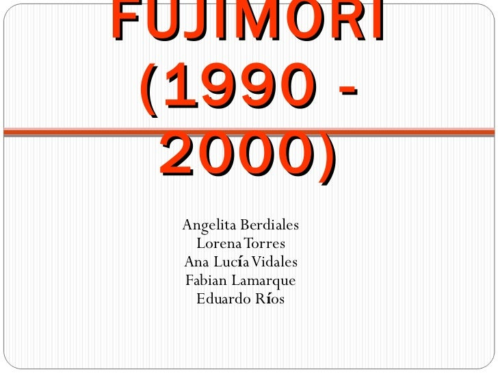 FUJIMORI (1990 - 2000) <ul><li>Angelita Berdiales </li></ul><ul><li>Lorena Torres </li></ul><ul><li>Ana Luc í a Vidales </...