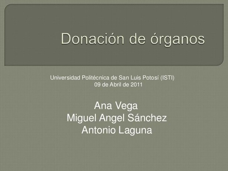 Donación de órganos<br />Universidad Politécnica de San Luis Potosí (ISTI)             09 de Abril de 2011<br />Ana Vega...