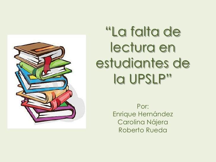 """""""La falta de  lectura enestudiantes de   la UPSLP""""         Por:  Enrique Hernández   Carolina Nájera    Roberto Rueda"""