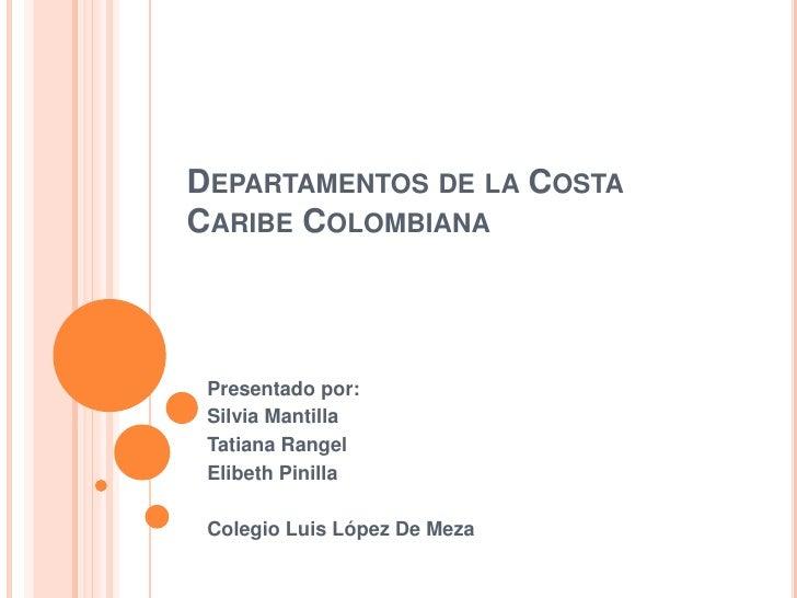 DEPARTAMENTOS DE LA COSTACARIBE COLOMBIANA Presentado por: Silvia Mantilla Tatiana Rangel Elibeth Pinilla Colegio Luis Lóp...