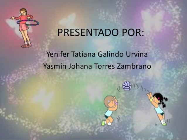 PRESENTADO POR: Yenifer Tatiana Galindo Urvina Yasmin Johana Torres Zambrano