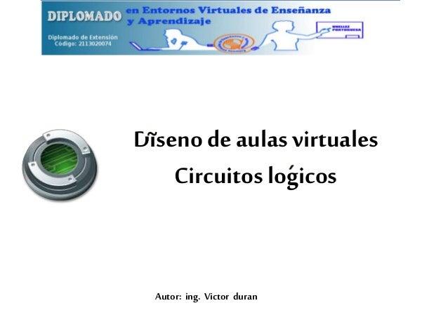Diseno de aulas virtuales  Circuitos logicos  Autor: ing. Victor duran