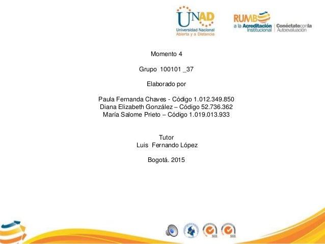 Momento 4 Grupo 100101 _37 Elaborado por Paula Fernanda Chaves - Código 1.012.349.850 Diana Elizabeth González – Código 52...