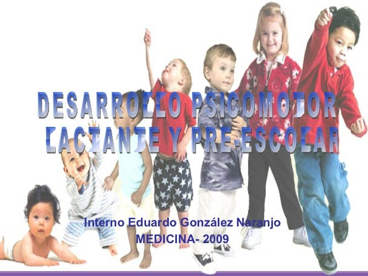 Interno Eduardo González Naranjo MEDICINA- 2009 DESARROLLO PSICOMOTOR LACTANTE Y PRE-ESCOLAR