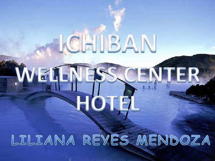ICHIBAN<br />WELLNESS CENTER<br />HOTEL<br />LILIANA REYES MENDOZA<br />