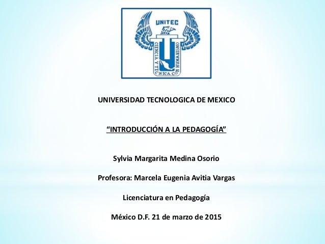 """UNIVERSIDAD TECNOLOGICA DE MEXICO """"INTRODUCCIÓN A LA PEDAGOGÍA"""" Sylvia Margarita Medina Osorio Profesora: Marcela Eugenia ..."""