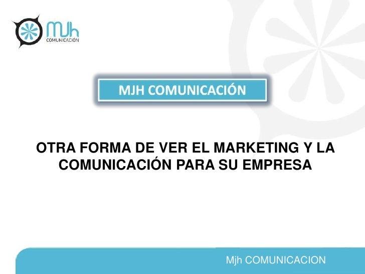 MJH COMUNICACIÓN<br />OTRA FORMA DE VER EL MARKETING Y LA COMUNICACIÓN PARA SU EMPRESA<br />Mjh COMUNICACION<br />
