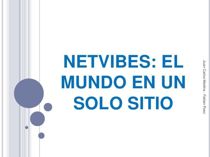NETVIBES: EL MUNDO EN UN SOLO SITIO<br />Juan Carlos Medina - Fabian Paez<br />