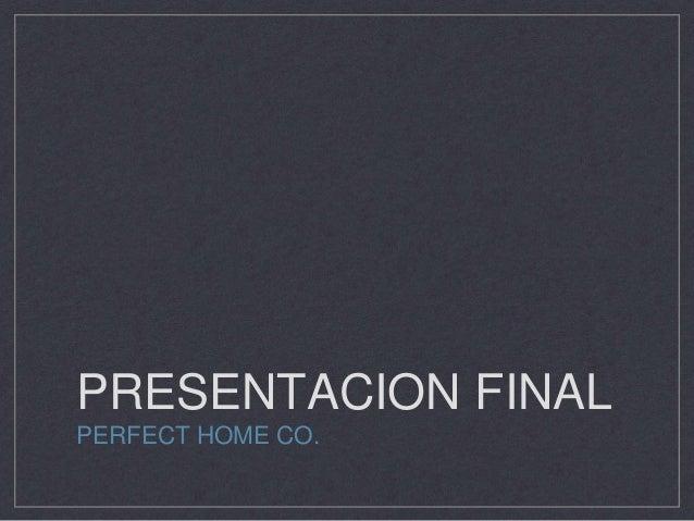 PRESENTACION FINAL  PERFECT HOME CO.