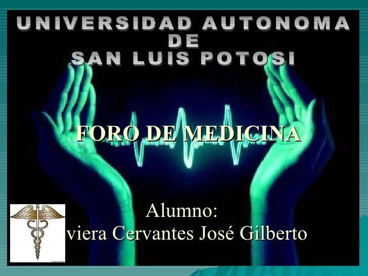 Alumno:   viera Cervantes José Gilberto FORO DE MEDICINA UNIVERSIDAD AUTONOMA  DE  SAN LUIS POTOSI