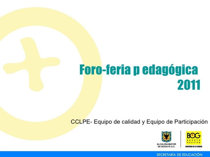 Foro-feria p edagógica  2011 CCLPE- Equipo de calidad y Equipo de Participación