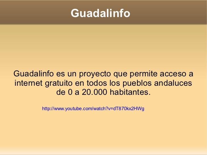 Guadalinfo Guadalinfo es un proyecto que permite acceso a internet gratuito en todos los pueblos andaluces de 0 a 20.000 h...