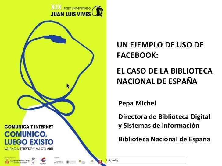 UN EJEMPLO DE USO DE FACEBOOK: EL CASO DE LA BIBLIOTECA NACIONAL DE ESPAÑA Pepa Michel Directora de Biblioteca Digital y S...