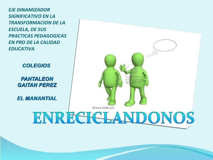 EJE DINAMIZADOR SIGNIFICATIVO EN LA TRANSFORMACION DE LA ESCUELA, DE SUS PRACTICAS PEDAGOGICAS EN PRO DE LA CALIDAD EDUCAT...