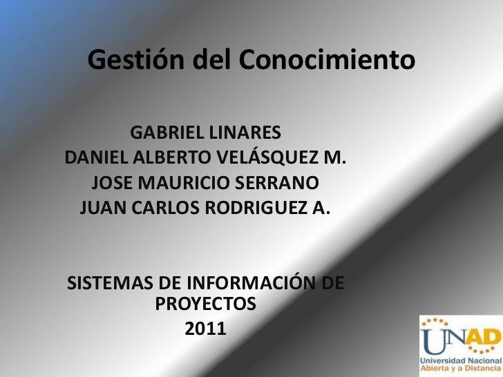 Gestión del Conocimiento      GABRIEL LINARESDANIEL ALBERTO VELÁSQUEZ M.  JOSE MAURICIO SERRANO JUAN CARLOS RODRIGUEZ A.SI...