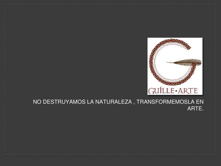 NO DESTRUYAMOS LA NATURALEZA , TRANSFORMEMOSLA EN ARTE.<br />