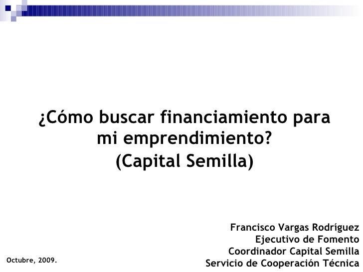 ¿Cómo buscar financiamiento para mi emprendimiento? (Capital Semilla) Octubre, 2009. Francisco Vargas Rodríguez Ejecutivo ...