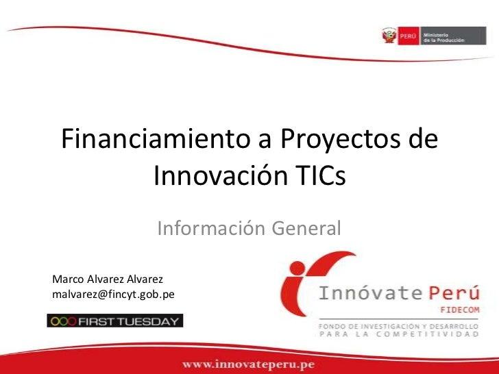 Financiamiento a Proyectos de Innovación TICs<br />Información General<br />Marco Alvarez Alvarez<br />malvarez@fincyt.gob...