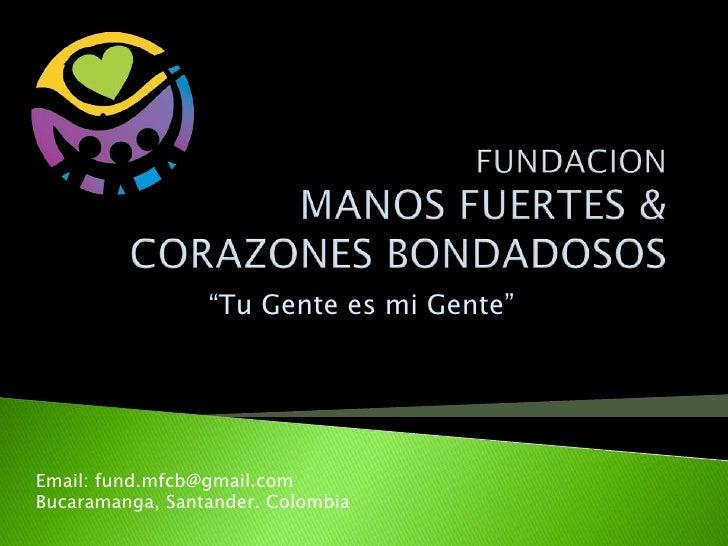 """FUNDACION MANOS FUERTES & CORAZONES BONDADOSOS<br />""""Tu Gente es mi Gente""""<br />Email: fund.mfcb@gmail.com<br />Bucaramang..."""