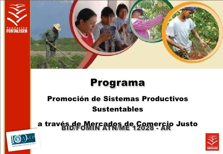 Programa  Promoción de Sistemas Productivos            Sustentablesa través de Mercados de Comercio Justo     BID/FOMIN AT...