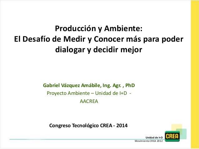 Unidad de I+D Movimiento CREA 2012 Producción y Ambiente: El Desafío de Medir y Conocer más para poder dialogar y decidir ...