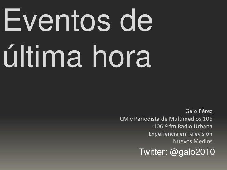 Eventos de última hora<br />Galo Pérez<br />CM y Periodista de Multimedios 106<br />106.9 fm Radio Urbana<br />Experiencia...