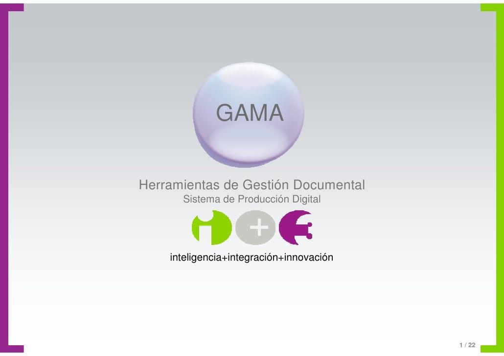 GAMA  Herramientas de Gestión Documental       Sistema de Producción Digital         inteligencia+integración+innovación  ...