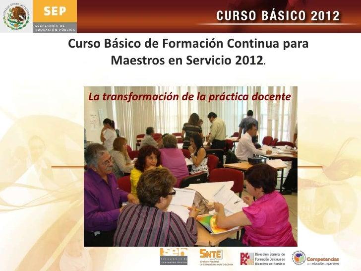 Curso Básico de Formación Continua para       Maestros en Servicio 2012.   La transformación de la práctica docente