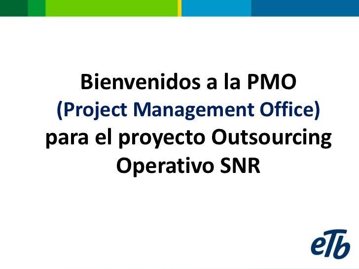 Bienvenidos a la PMO (Project Management Office)para el proyecto Outsourcing        Operativo SNR