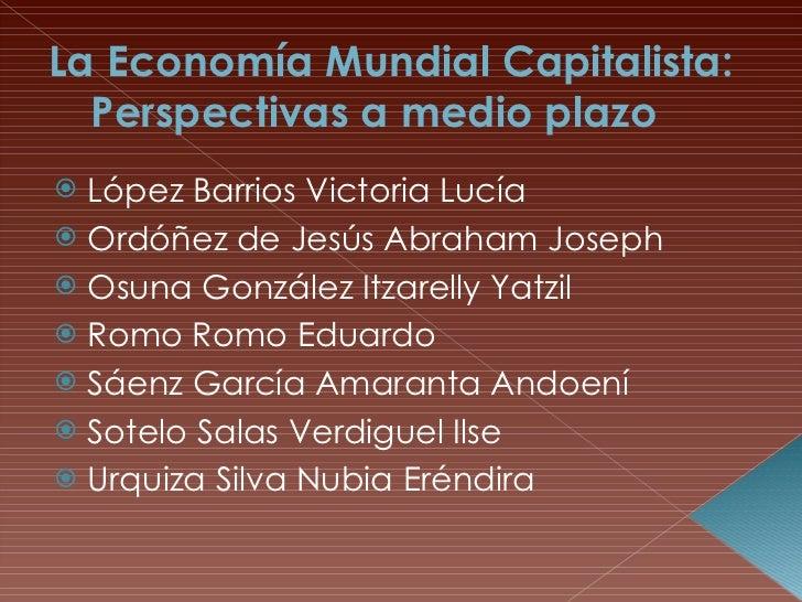 La Economía Mundial Capitalista: Perspectivas a medio plazo <ul><li>López Barrios Victoria Lucía </li></ul><ul><li>Ordóñez...