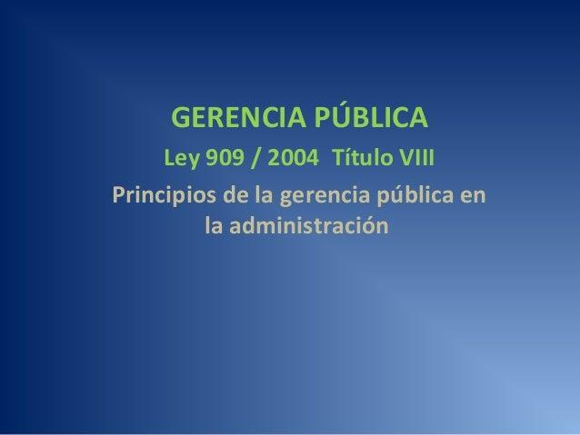 GERENCIA PÚBLICA Ley 909 / 2004 Título VIII Principios de la gerencia pública en la administración