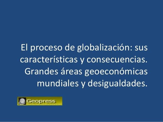 El proceso de globalización: suscaracterísticas y consecuencias. Grandes áreas geoeconómicas    mundiales y desigualdades.