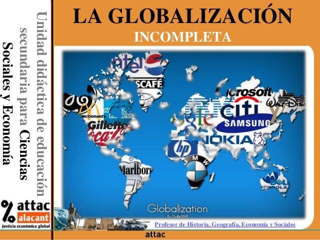 LA GLOBALIZACIÓN INCOMPLETAUnidaddidácticadeeducación secundariaparaCiencias SocialesyEconomía Profesor de Historia, Geogr...