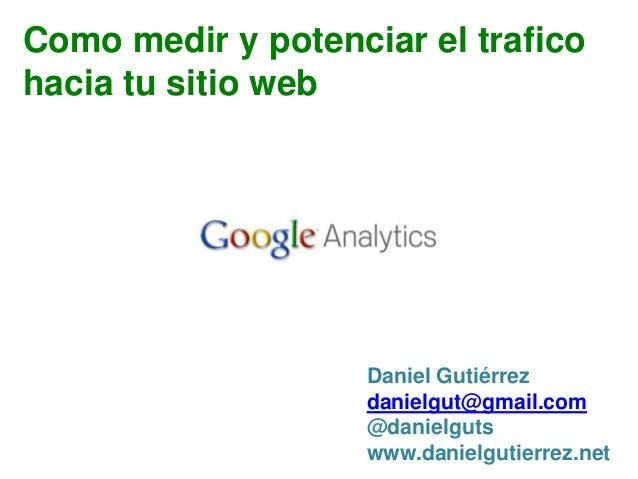 Como medir y potenciar el trafico hacia tu sitio web  Daniel Gutiérrez danielgut@gmail.com @danielguts www.danielgutierrez...
