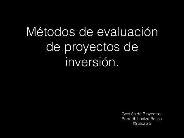 Métodos de evaluación de proyectos de inversión. Gestión de Proyectos. Roberth Loaiza Rosas @rploaiza