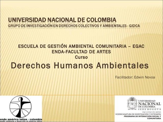 ESCUELA DE GESTIÓN AMBIENTAL COMUNITARIA – EGACENDA-FACULTAD DE ARTESCursoDerechos Humanos AmbientalesFacilitador: Edwin N...