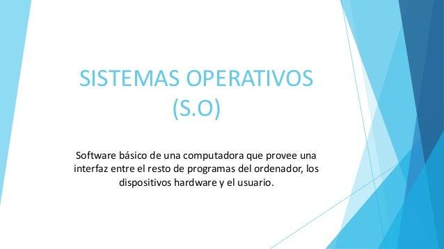 SISTEMAS OPERATIVOS (S.O) Software básico de una computadora que provee una interfaz entre el resto de programas del orden...