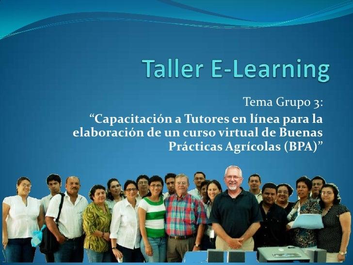 """Taller E-Learning<br />Tema Grupo 3:<br />""""Capacitación a Tutores en línea para la elaboración de un curso virtual de Buen..."""