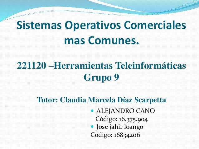 Sistemas Operativos Comerciales mas Comunes. 221120 –Herramientas Teleinformáticas Grupo 9 Tutor: Claudia Marcela Díaz Sca...