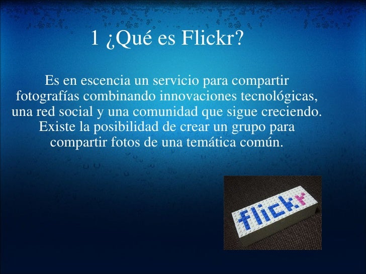 1¿Qué es Flickr? Es en escencia un servicio para compartir fotografías combinando innovaciones tecnológicas, una red soci...