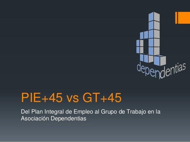 PIE+45 vs GT+45 Del Plan Integral de Empleo al Grupo de Trabajo en la Asociación Dependentias