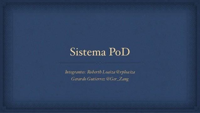 Sistema PoD Integrantes: Roberth Loaiza @rploaiza Gerardo Gutierrez @Ger_Zang