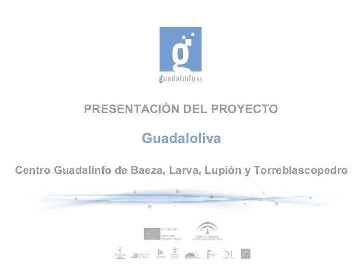 PRESENTACIÓN DEL PROYECTO                      GuadalolivaCentro Guadalinfo de Baeza, Larva, Lupión y Torreblascopedro