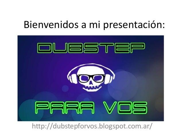 Bienvenidos a mi presentación: http://dubstepforvos.blogspot.com.ar/