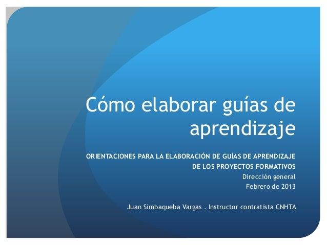 Cómo elaborar guías de aprendizaje ORIENTACIONES PARA LA ELABORACIÓN DE GUÍAS DE APRENDIZAJE DE LOS PROYECTOS FORMATIVOS D...